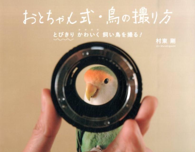 おとちゃん式・鳥の撮り方 とびきりかわいく飼い鳥を撮る! [ 村東剛 ]