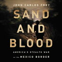Sand and Blood: America's Stealth War on the Mexico Border SAND & BLOOD D