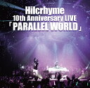Hilcrhyme 10th Anniversary LIVE「PARALLEL WORLD」 [ ヒルクライム ]