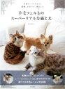 羊毛フェルトのスーパーリアルな猫と犬 [ きりのみりい ]