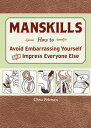 Manskills: How to Avoid Embarrassing Yourself and Impress Everyone Else MANSKILLS