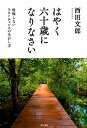 はやく六十歳になりなさい 後悔しないラストチャンスの生かし方 西田 文郎