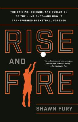 Rise and Fire: The Origins Science and Evolution of the Jump Shot--And How It Transformed Basketba RISE & FIRE [ Shawn Fury ]