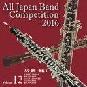 全日本吹奏楽コンクール2016 Vol.12 大学・職場・一般編2 [ (V.A.) ]