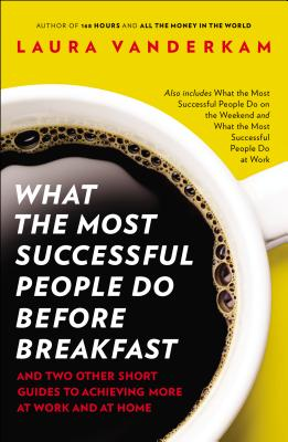 What the Most Successful People Do Before Breakfast: And Two Other Short Guides to Achieving More at