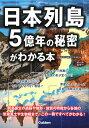 日本列島5億年の秘密がわかる本 [ 地球科学研究倶楽部 ]
