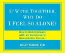 If We 039 re Together, Why Do I Feel So Alone : How to Build Intimacy with an Emotionally Unavailable Pa IF WERE TOGETHER WHY DO I FE D Holly Parker