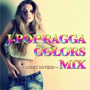 J-POP RAGGA COLORS MIX〜SWEET COVERS〜 [ (V.A.) ]