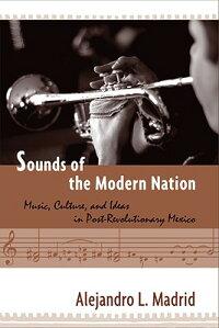 SoundsoftheModernNation:Music,Culture,andIdeasinPost-RevolutionaryMexico[AlejandroL.Madrid]
