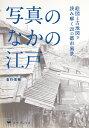 写真のなかの江戸 絵図と古地図で読み解く20の都市風景 [ 金行 信輔 ]