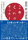 このくにのサッカー 賀川浩対談集 日本サッカーの「これまで」と「これか