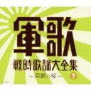 決定盤::軍歌戦時歌謡大全集(下) 〜同期の桜〜 [ (V.A.) ]