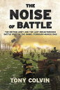 The Noise of Battle: The British Army and the Last Breakthrough Battle West of the Rhine, February-M