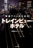 鉄道ファンのためのトレインビュー・ホテル [ 伊藤博康 ]