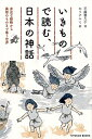 いきもので読む、日本の神話 身近な動物から異形のものまで集う世界 (TOYOKAN BOOKS) [ 平藤喜久子 ]