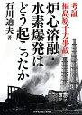 炉心溶融・水素爆発はどう起こったか 考証福島原子力事故 [ 石川迪夫 ]