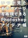 いつか見たあのイメージを再現できるPhotoshopアイデア帳 マンガ・アニメ・映画・アート [ M