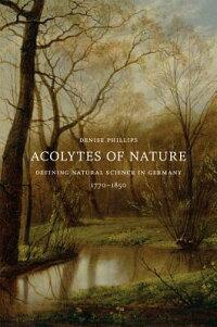 AcolytesofNature:DefiningNaturalScienceinGermany,1770-1850