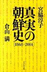 真実の朝鮮史(1868-2014) [ 宮脇淳子 ]