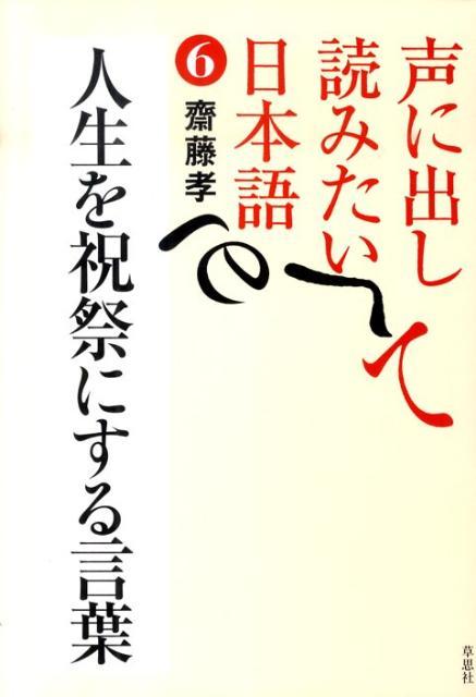 声に出して読みたい日本語(6) 人生を祝祭にする言葉 [ 齋藤孝(教育学) ]
