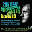 The Most Dangerous Man in America: Timothy Leary, Richard Nixon, and the Hunt for the Fugitive King MOST DANGEROUS MAN IN AMER 10D Bill Minutaglio