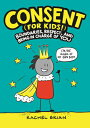 Consent (for Kids!): Boundaries, Respect, and Being in Charge of You CONSENT FOR KIDS