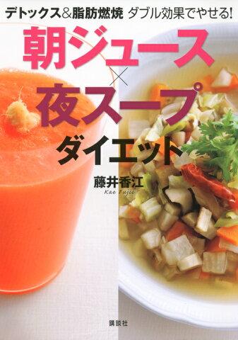 朝ジュース×夜スープダイエット デトックス&脂肪燃焼ダブル効果でやせる! (講談社の実用book) [ 藤井香江 ]