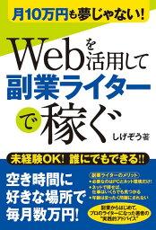 Webを活用して副業ライターで稼ぐ 月10万円も夢じゃない! [ しげぞう ]