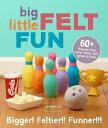 Big Little Felt Fun: 60 Projects That Jump, Swim, Roll, Sprout Roar BIG LITTLE FELT FUN Jeanette Lim