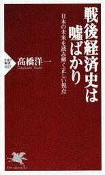 戦後経済史は嘘ばかり 日本の未来を読み解く正しい視点 (PHP新書) [ <strong>高橋洋一</strong>(経済学) ]
