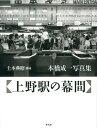 上野駅の幕間 本橋成一写真集 [ 本橋成一 ]