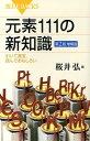 元素111の新知識第2版増補版 引いて重宝、読んでおもしろい (ブルーバックス) [ 桜井弘(薬学) ]