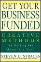 Get Your Business Funded: Creative Methods for Getting the Money You N...