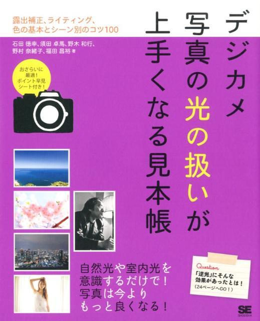 デジカメ写真の光の扱いが上手くなる見本帳 露出補正、ライティング、色の基本とシーン別のコツ1 [ 石田徳幸 ]