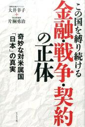 この国を縛り続ける金融・戦争・契約の正体 奇妙な対米属国「日本」の真実 [ 大井幸子 ]