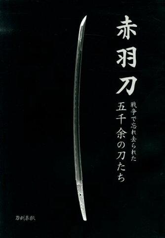 赤羽刀 戦争で忘れ去られた五千余の刀たち [ 刀剣春秋 ]