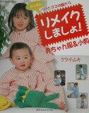 【】パパとママの服からリメイクしましょ!赤ちゃん服&小物 [ クライ?ムキ ]