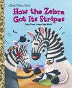 How the Zebra Got Its Stripes HOW THE ZEBRA GOT ITS STRIPES (Little Golden Book)