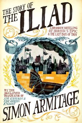 The Story of the Iliad: A Dramatic Retelling of Homer's Epic and the Last Days of Troy STORY OF THE ILIAD [ Simon Armitage ]