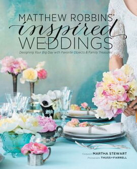 Matthew Robbins'' Inspired Weddings: Designing Your Big Day with Favorite Objects and Family Treasure