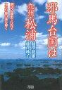邪馬台国は九州・松浦 倒語と地形で行程と女王の都の謎を解く [ 藤澤 龍雄 ]