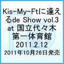 Kis-My-Ftに 逢えるde Show vol.3 at 国立代々木競技場第一体育館 2011.2.12 [ Kis-My-Ft2 ]