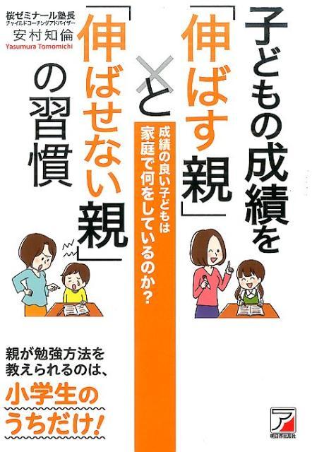子どもの成績を「伸ばす親」と「伸ばせない親」の習慣 [ 安村 知倫 ]