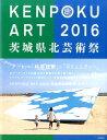 KENPOKU ART 2016 茨城県北芸術祭 公式カタログ [ 南條史生 ]