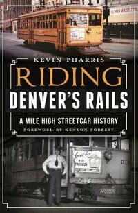 RidingDenver'sRails:AMile-HighStreetcarHistory[KevinPharris]