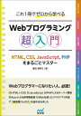 これ1冊でゼロから学べる Webプログラミング超入門 -HTML、CSS、JavaScript、PHPをまるごとマスター [ 掌田 津耶乃 ]