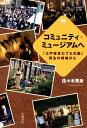 コミュニティ・ミュージアムへ 「江戸東京たてもの園」再生の現場から [ 佐々木秀彦 ]