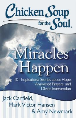 Chicken Soup for the Soul: Miracles Happen: 101 Inspirational Stories about Hope, Answered Prayers,