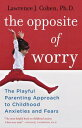 The Opposite of Worry: The Playful Parenting Approach to Childhood Anxieties and Fears OPPOSITE OF WORRY Lawrence J. Cohen