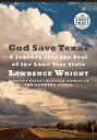 God Save Texas: A Journey Into the Soul of the Lone Star State GOD SAVE TEXAS Lawrence Wright